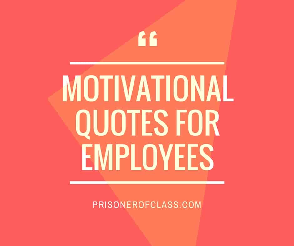 101 KickAss Motivational Quotes To Get Your Employees Pumped Up — Prisoner Of Class